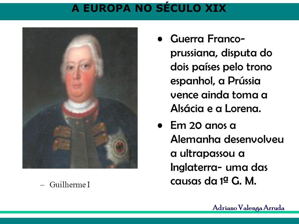 A EUROPA NO SÉCULO XIX Adriano Valenga Arruda Guerra Franco- prussiana, disputa do dois países pelo trono espanhol, a Prússia vence ainda toma a Alsác