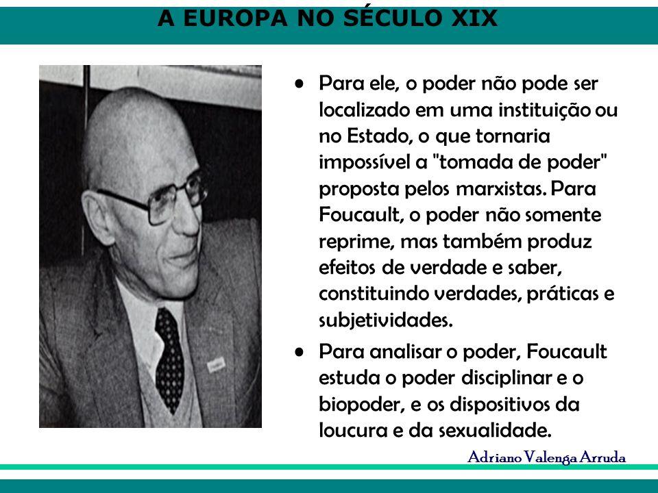 A EUROPA NO SÉCULO XIX Adriano Valenga Arruda Para ele, o poder não pode ser localizado em uma instituição ou no Estado, o que tornaria impossível a