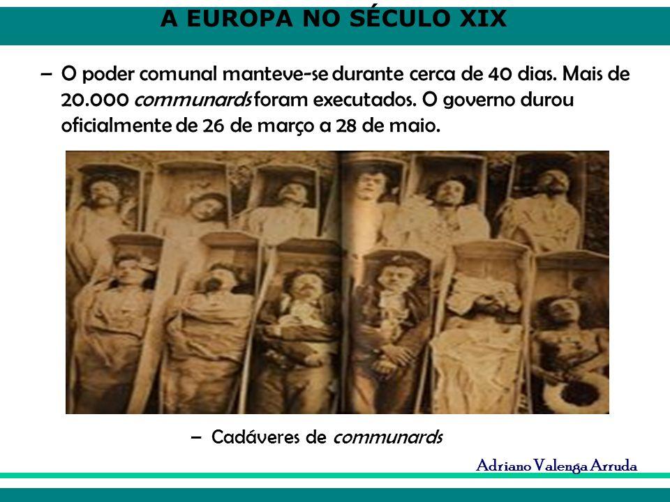 A EUROPA NO SÉCULO XIX Adriano Valenga Arruda –Cadáveres de communards –O poder comunal manteve-se durante cerca de 40 dias. Mais de 20.000 communards