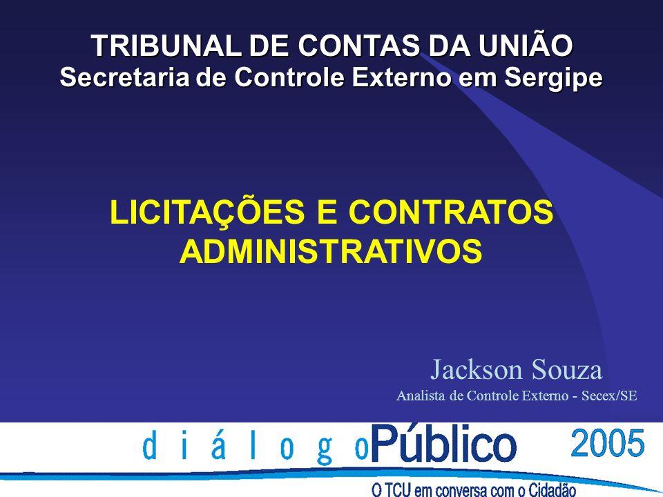 LICITAÇÕES E CONTRATOS ADMINISTRATIVOS TRIBUNAL DE CONTAS DA UNIÃO Secretaria de Controle Externo em Sergipe Jackson Souza Analista de Controle Externo - Secex/SE