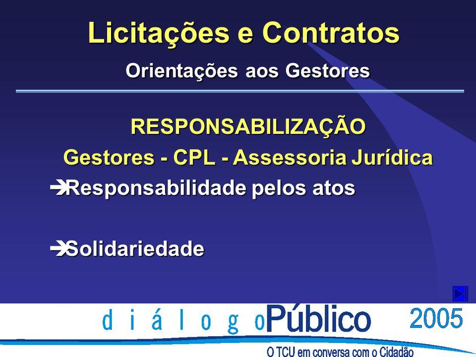 Licitações e Contratos Orientações aos Gestores RESPONSABILIZAÇÃO Gestores - CPL - Assessoria Jurídica è Responsabilidade pelos atos è Solidariedade