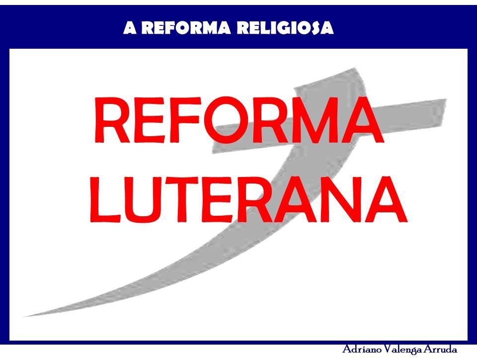 A REFORMA RELIGIOSA Adriano Valenga Arruda REFORMA LUTERANA