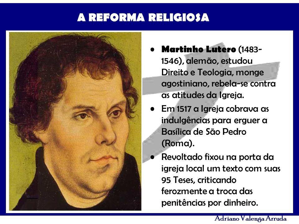 A REFORMA RELIGIOSA Adriano Valenga Arruda Martinho Lutero (1483- 1546), alemão, estudou Direito e Teologia, monge agostiniano, rebela-se contra as at