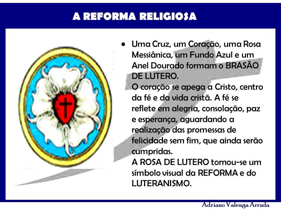 A REFORMA RELIGIOSA Adriano Valenga Arruda Uma Cruz, um Coração, uma Rosa Messiânica, um Fundo Azul e um Anel Dourado formam o BRASÃO DE LUTERO. O cor