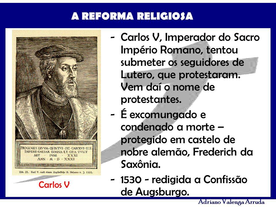 A REFORMA RELIGIOSA Adriano Valenga Arruda -Carlos V, Imperador do Sacro Império Romano, tentou submeter os seguidores de Lutero, que protestaram. Vem