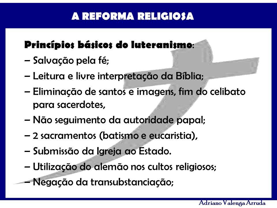 A REFORMA RELIGIOSA Adriano Valenga Arruda Princípios básicos do luteranismo : –Salvação pela fé; –Leitura e livre interpretação da Bíblia; –Eliminaçã