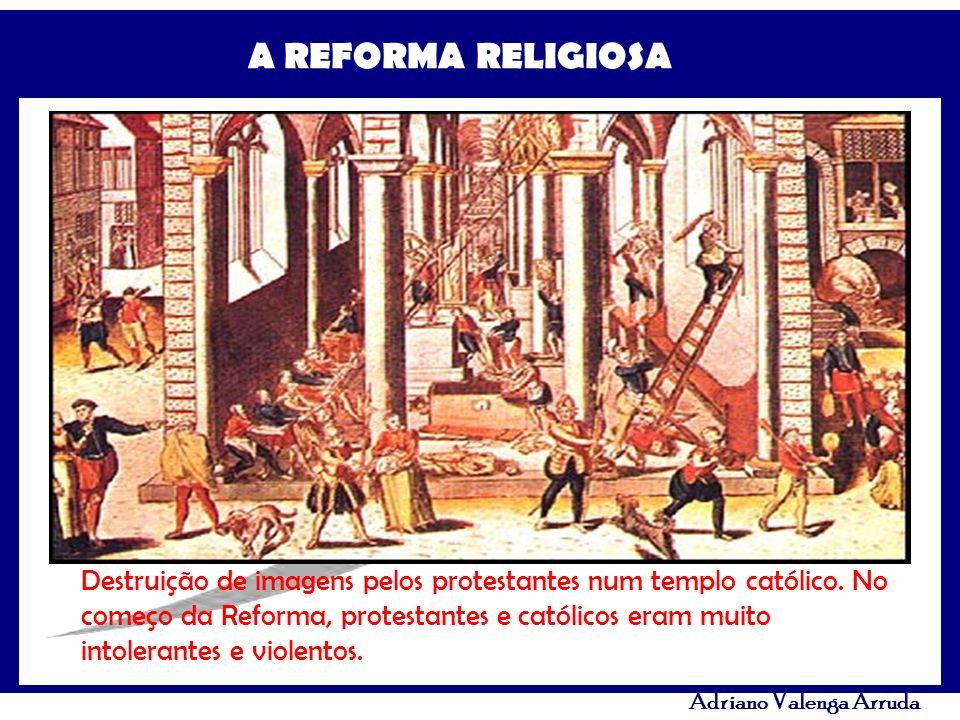 A REFORMA RELIGIOSA Adriano Valenga Arruda Destruição de imagens pelos protestantes num templo católico. No começo da Reforma, protestantes e católico