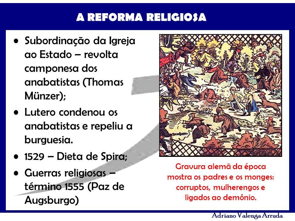A REFORMA RELIGIOSA Adriano Valenga Arruda Subordinação da Igreja ao Estado – revolta camponesa dos anabatistas (Thomas Münzer); Lutero condenou os an