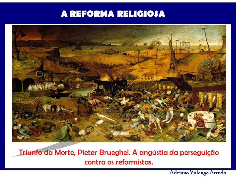 A REFORMA RELIGIOSA Adriano Valenga Arruda Triunfo da Morte, Pieter Brueghel. A angústia da perseguição contra os reformistas.
