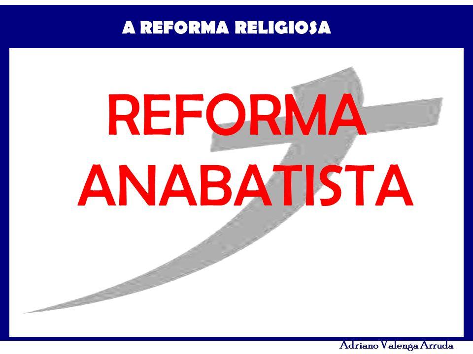 A REFORMA RELIGIOSA Adriano Valenga Arruda REFORMA ANABATISTA