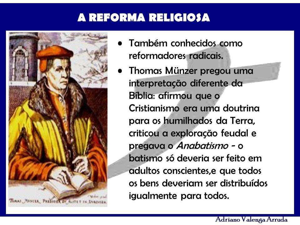 A REFORMA RELIGIOSA Adriano Valenga Arruda Também conhecidos como reformadores radicais. Thomas Münzer pregou uma interpretação diferente da Bíblia: a