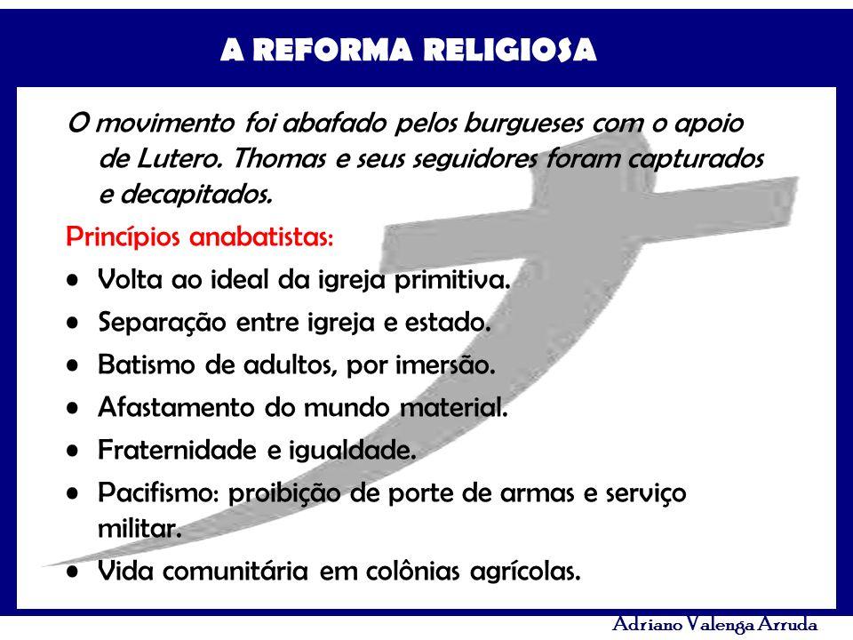 A REFORMA RELIGIOSA Adriano Valenga Arruda O movimento foi abafado pelos burgueses com o apoio de Lutero. Thomas e seus seguidores foram capturados e