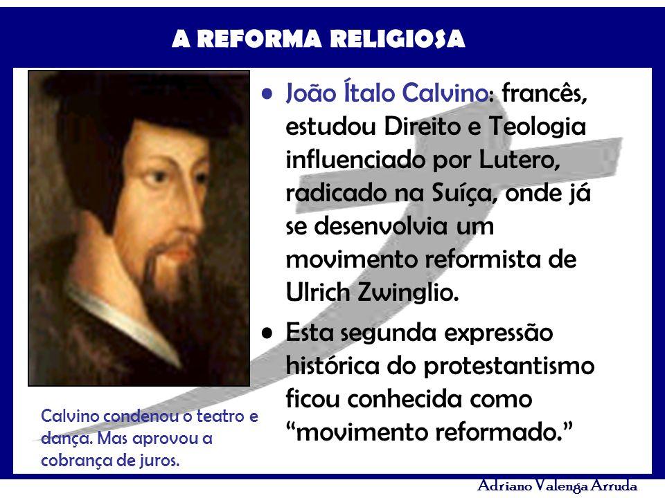 A REFORMA RELIGIOSA Adriano Valenga Arruda João Ítalo Calvino: francês, estudou Direito e Teologia influenciado por Lutero, radicado na Suíça, onde já