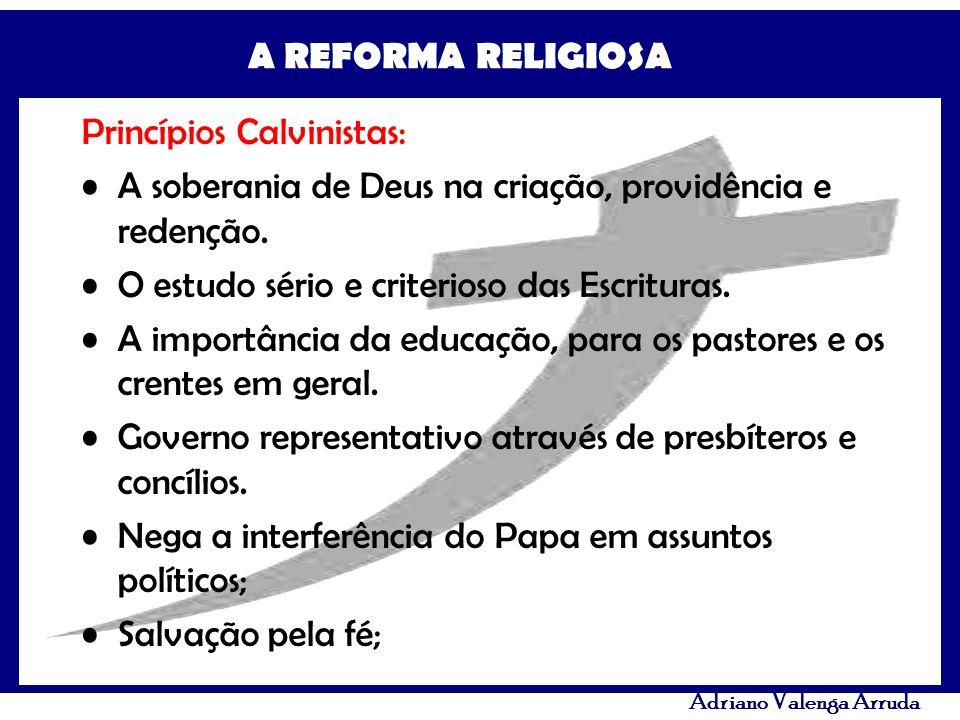 A REFORMA RELIGIOSA Adriano Valenga Arruda Princípios Calvinistas: A soberania de Deus na criação, providência e redenção. O estudo sério e criterioso