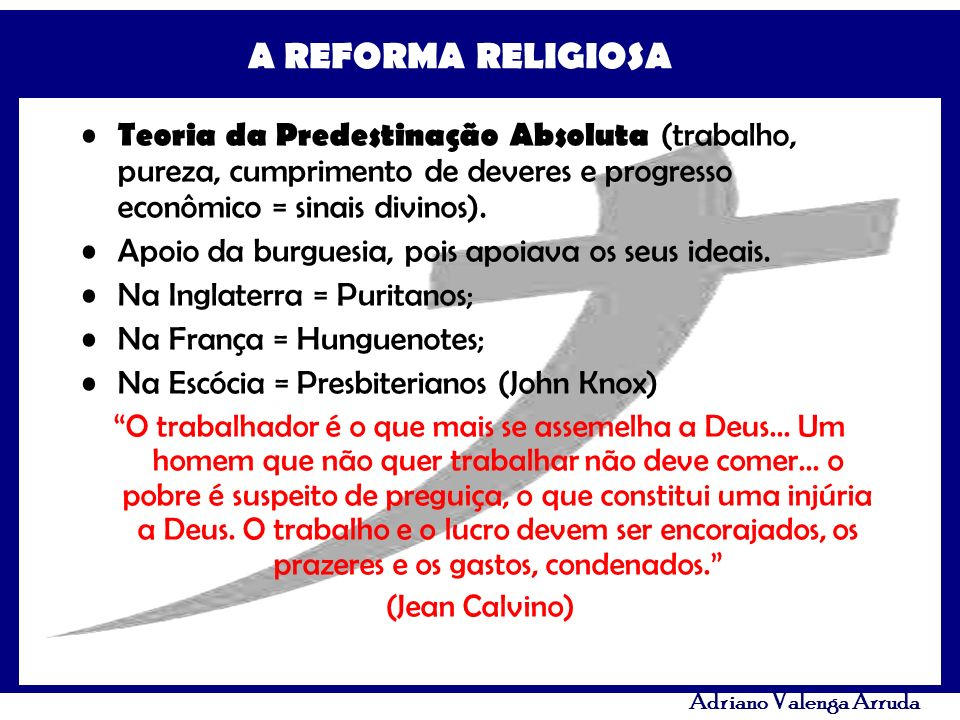 A REFORMA RELIGIOSA Adriano Valenga Arruda Teoria da Predestinação Absoluta (trabalho, pureza, cumprimento de deveres e progresso econômico = sinais d