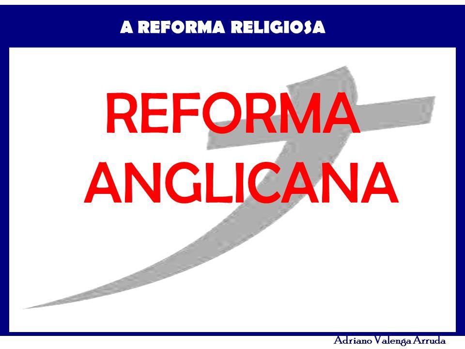 A REFORMA RELIGIOSA Adriano Valenga Arruda REFORMA ANGLICANA