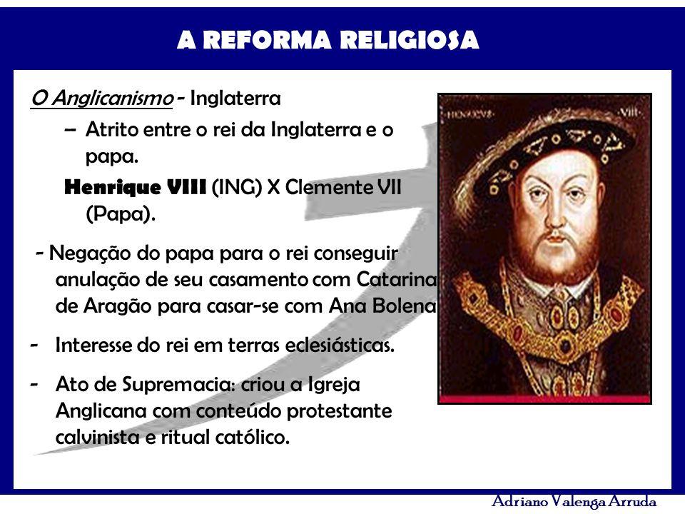 A REFORMA RELIGIOSA Adriano Valenga Arruda O Anglicanismo - Inglaterra –Atrito entre o rei da Inglaterra e o papa. Henrique VIII (ING) X Clemente VII