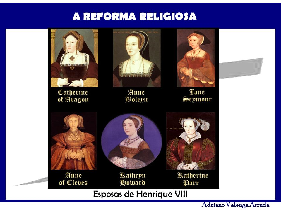 A REFORMA RELIGIOSA Adriano Valenga Arruda Esposas de Henrique VIII