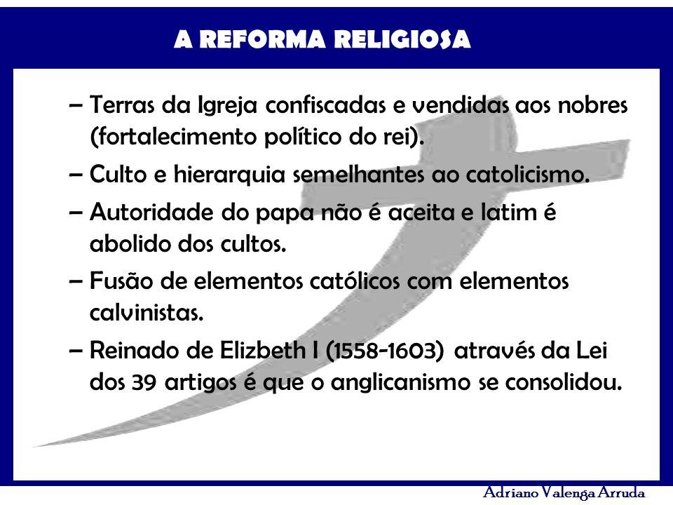 A REFORMA RELIGIOSA Adriano Valenga Arruda –Terras da Igreja confiscadas e vendidas aos nobres (fortalecimento político do rei). –Culto e hierarquia s