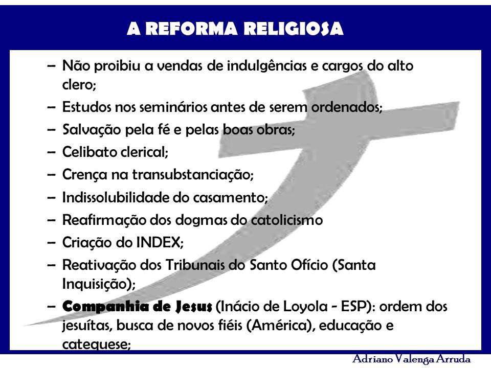 A REFORMA RELIGIOSA Adriano Valenga Arruda –Não proibiu a vendas de indulgências e cargos do alto clero; –Estudos nos seminários antes de serem ordena