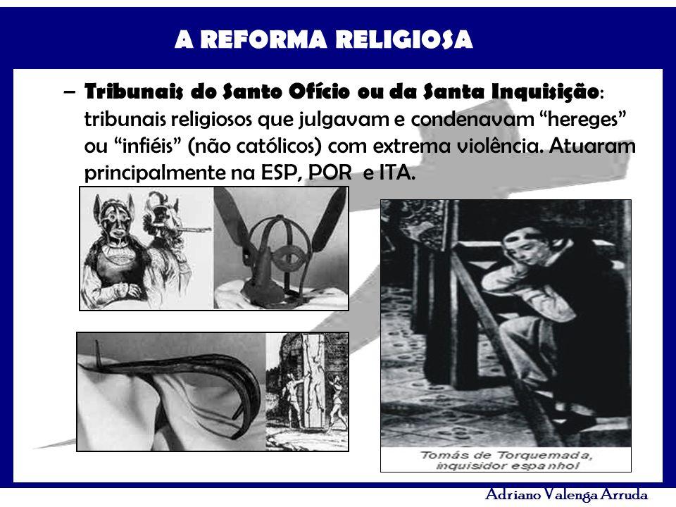 A REFORMA RELIGIOSA Adriano Valenga Arruda – Tribunais do Santo Ofício ou da Santa Inquisição : tribunais religiosos que julgavam e condenavam hereges