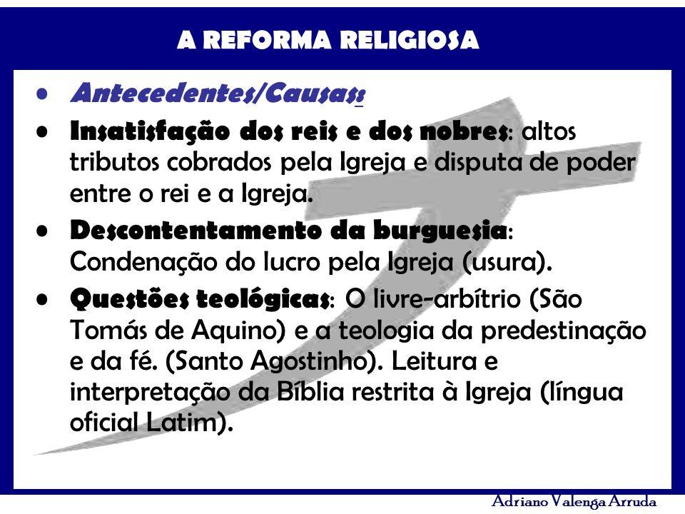 A REFORMA RELIGIOSA Adriano Valenga Arruda Antecedentes/Causas: Insatisfação dos reis e dos nobres : altos tributos cobrados pela Igreja e disputa de