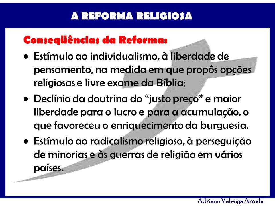 A REFORMA RELIGIOSA Adriano Valenga Arruda Conseqüências da Reforma: Estímulo ao individualismo, à liberdade de pensamento, na medida em que propôs op