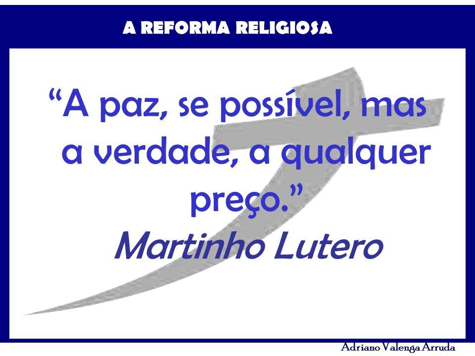A REFORMA RELIGIOSA Adriano Valenga Arruda A paz, se possível, mas a verdade, a qualquer preço. Martinho Lutero