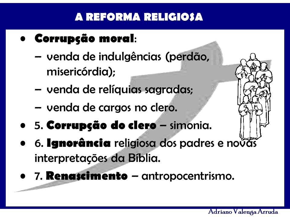 A REFORMA RELIGIOSA Adriano Valenga Arruda Corrupção moral : –venda de indulgências (perdão, misericórdia); –venda de relíquias sagradas; –venda de ca
