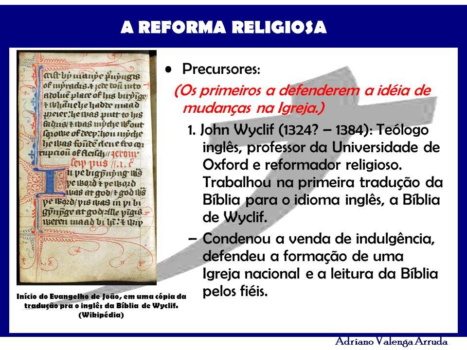 A REFORMA RELIGIOSA Adriano Valenga Arruda Precursores: (Os primeiros a defenderem a idéia de mudanças na Igreja.) 1. John Wyclif (1324? – 1384): Teól