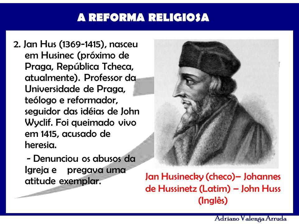 A REFORMA RELIGIOSA Adriano Valenga Arruda 2. Jan Hus (1369-1415), nasceu em Husinec (próximo de Praga, República Tcheca, atualmente). Professor da Un