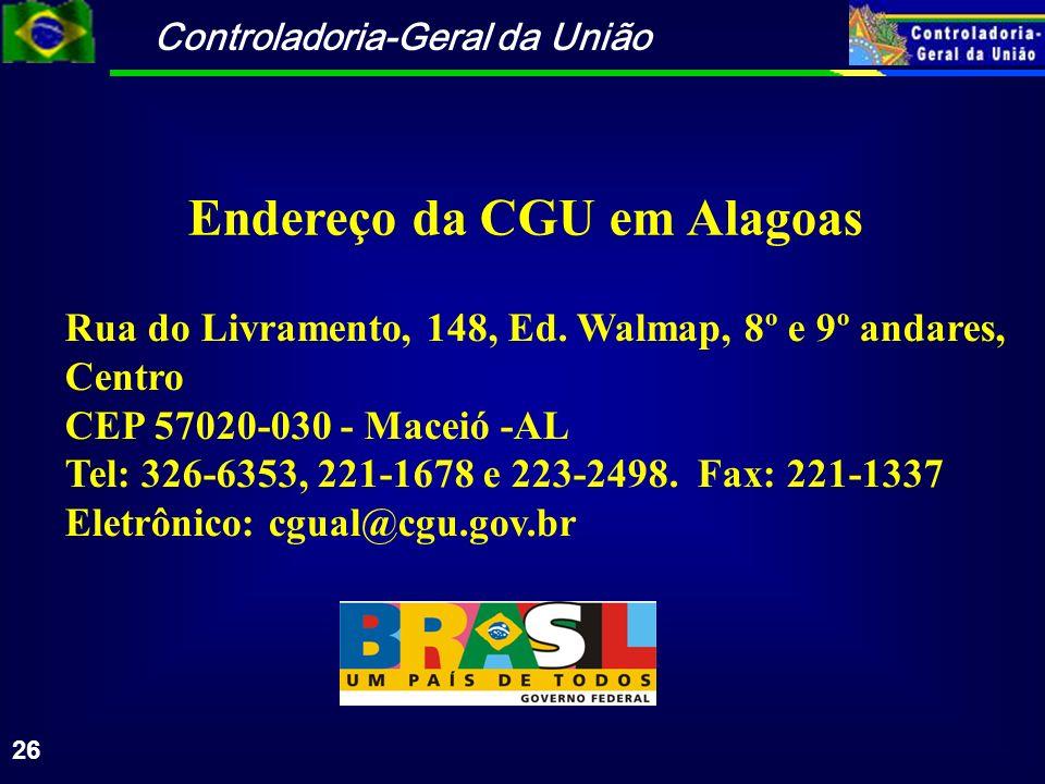 Controladoria-Geral da União 26 Endereço da CGU em Alagoas Rua do Livramento, 148, Ed. Walmap, 8º e 9º andares, Centro CEP 57020-030 - Maceió -AL Tel: