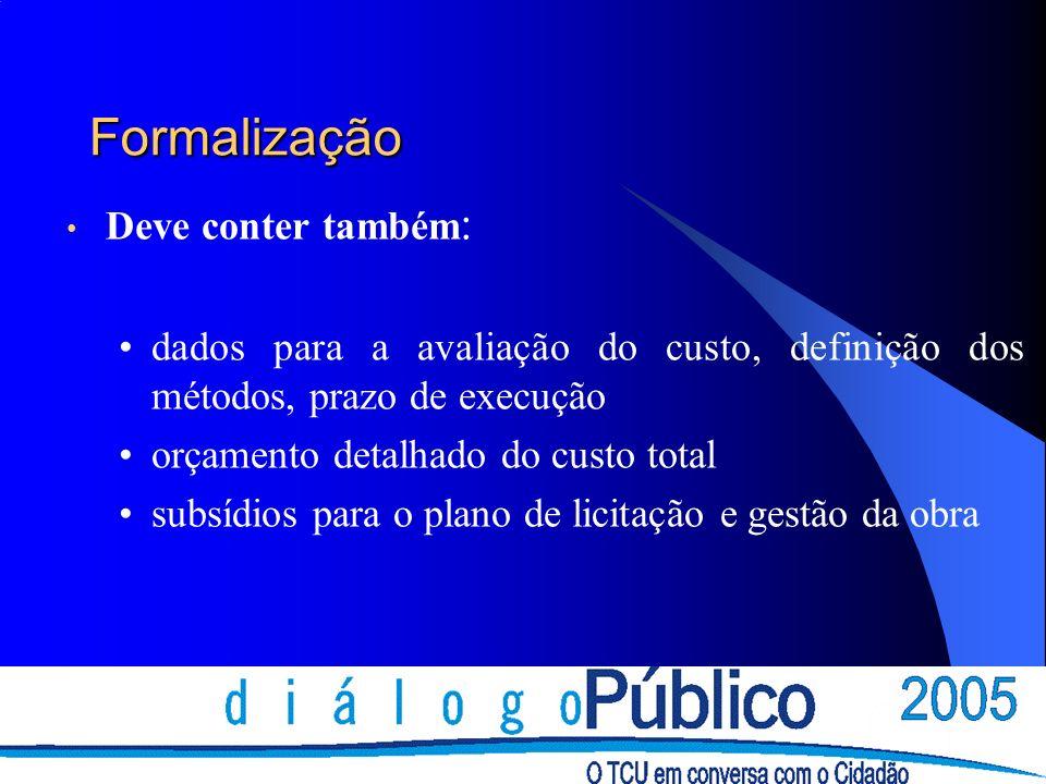 Formalização Deve conter também : dados para a avaliação do custo, definição dos métodos, prazo de execução orçamento detalhado do custo total subsídios para o plano de licitação e gestão da obra