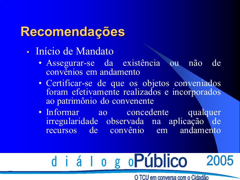Recomendações Início de Mandato Assegurar-se da existência ou não de convênios em andamento Certificar-se de que os objetos conveniados foram efetivamente realizados e incorporados ao patrimônio do convenente Informar ao concedente qualquer irregularidade observada na aplicação de recursos de convênio em andamento