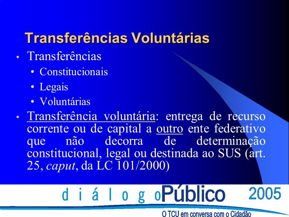 Transferências Voluntárias Transferências Constitucionais Legais Voluntárias Transferência voluntária: entrega de recurso corrente ou de capital a outro ente federativo que não decorra de determinação constitucional, legal ou destinada ao SUS (art.