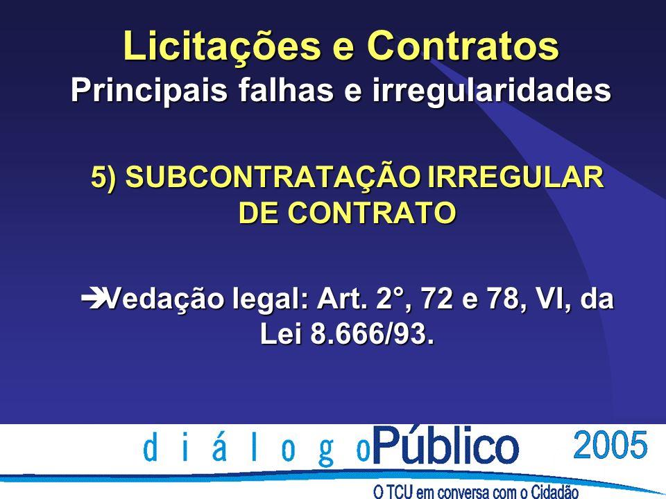Licitações e Contratos Principais falhas e irregularidades 5) SUBCONTRATAÇÃO IRREGULAR DE CONTRATO è Vedação legal: Art.