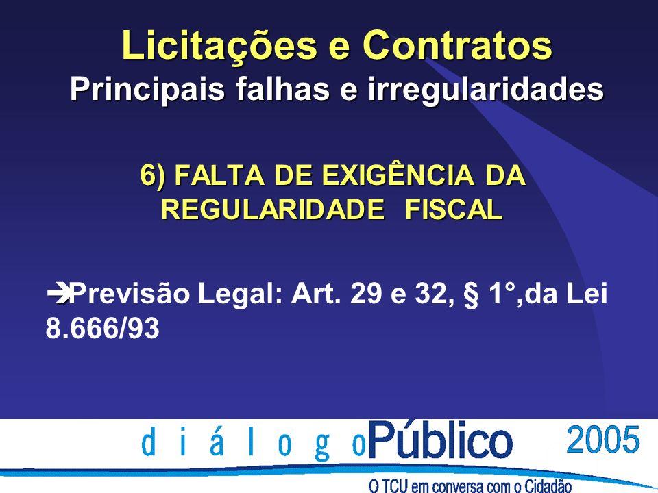 Licitações e Contratos Principais falhas e irregularidades 6) FALTA DE EXIGÊNCIA DA REGULARIDADE FISCAL è è Previsão Legal: Art. 29 e 32, § 1°,da Lei