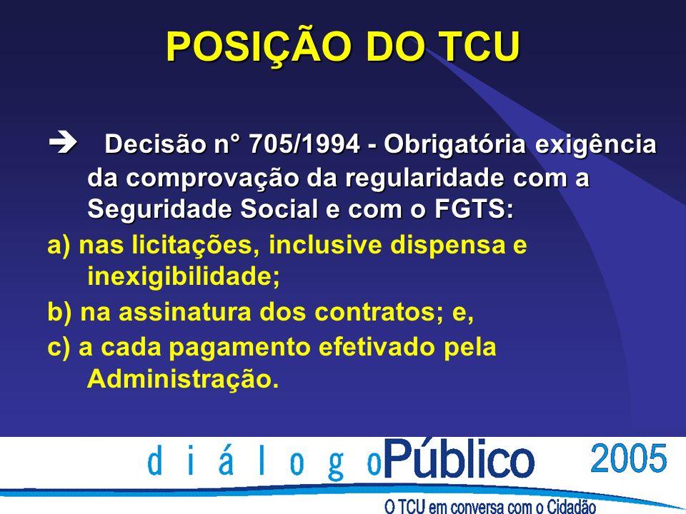 POSIÇÃO DO TCU è Decisão n° 705/1994 - Obrigatória exigência da comprovação da regularidade com a Seguridade Social e com o FGTS: a) nas licitações, i