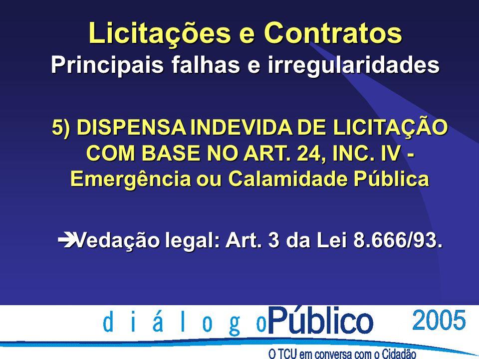 Licitações e Contratos Principais falhas e irregularidades 5) DISPENSA INDEVIDA DE LICITAÇÃO COM BASE NO ART. 24, INC. IV - Emergência ou Calamidade P