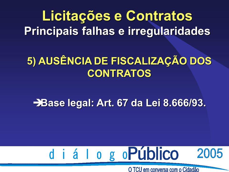 Licitações e Contratos Principais falhas e irregularidades 5) AUSÊNCIA DE FISCALIZAÇÃO DOS CONTRATOS è Base legal: Art. 67 da Lei 8.666/93.