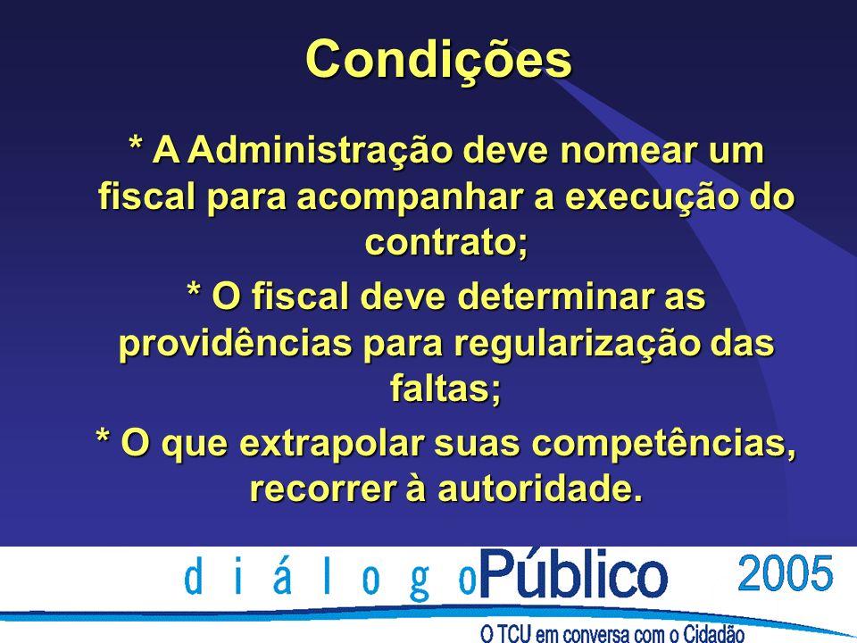 Condições * A Administração deve nomear um fiscal para acompanhar a execução do contrato; * O fiscal deve determinar as providências para regularização das faltas; * O que extrapolar suas competências, recorrer à autoridade.