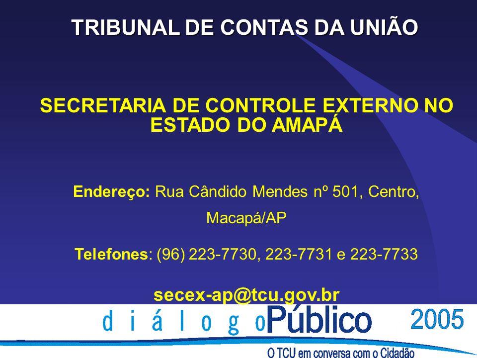 TRIBUNAL DE CONTAS DA UNIÃO SECRETARIA DE CONTROLE EXTERNO NO ESTADO DO AMAPÁ Endereço: Rua Cândido Mendes nº 501, Centro, Macapá/AP Telefones: (96) 223-7730, 223-7731 e 223-7733 secex-ap@tcu.gov.br