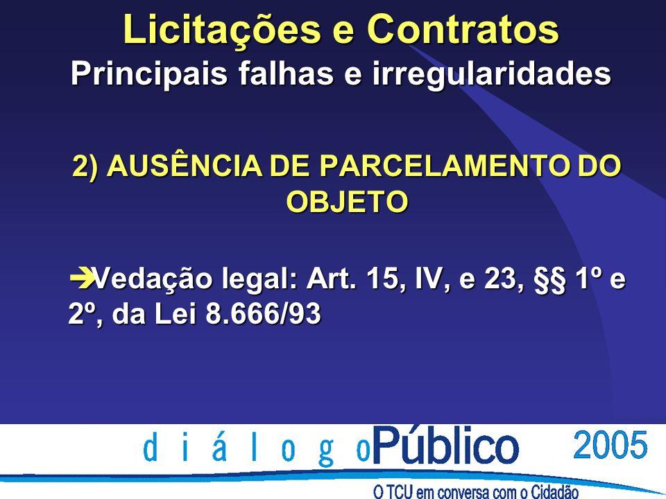 Licitações e Contratos Principais falhas e irregularidades 2) AUSÊNCIA DE PARCELAMENTO DO OBJETO è Vedação legal: Art. 15, IV, e 23, §§ 1º e 2º, da Le