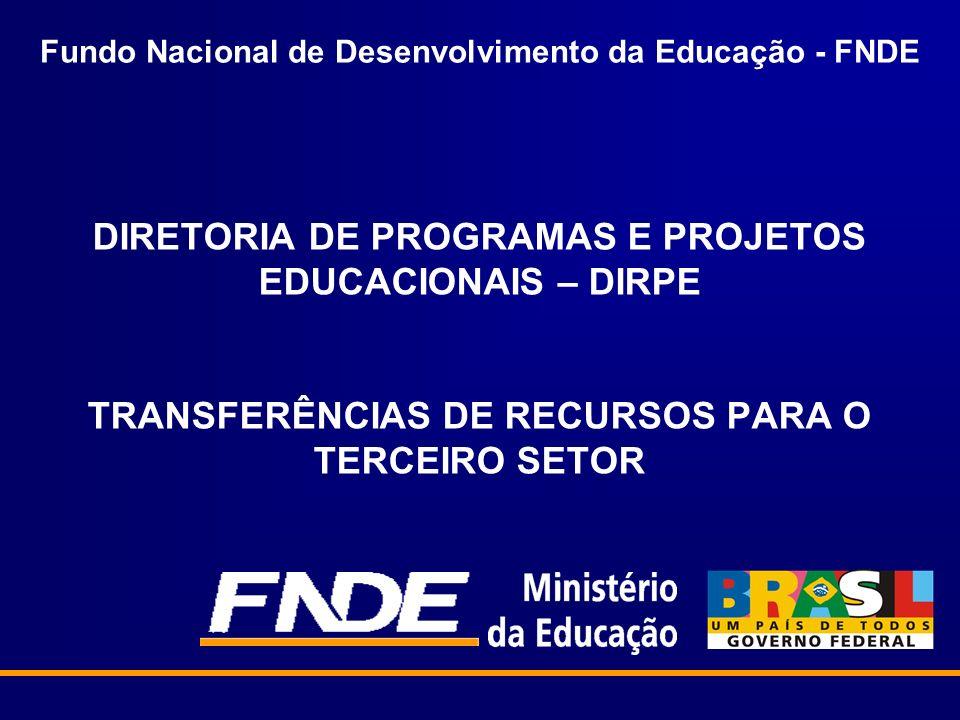 Fundo Nacional de Desenvolvimento da Educação - FNDE DIRETORIA DE PROGRAMAS E PROJETOS EDUCACIONAIS – DIRPE TRANSFERÊNCIAS DE RECURSOS PARA O TERCEIRO SETOR