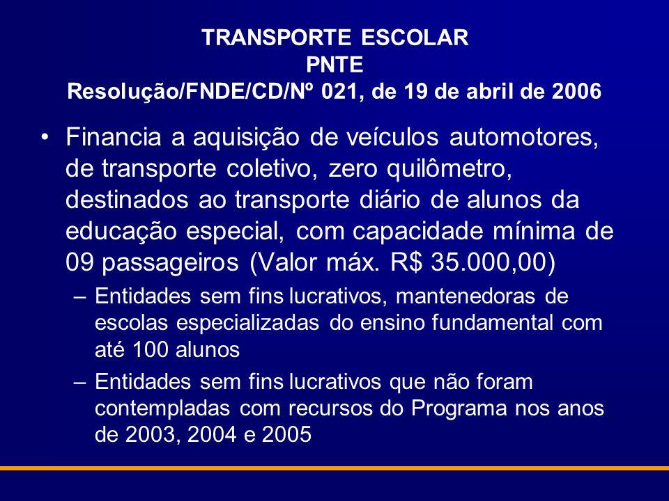 TRANSPORTE ESCOLAR PNTE Resolução/FNDE/CD/Nº 021, de 19 de abril de 2006 Financia a aquisição de veículos automotores, de transporte coletivo, zero quilômetro, destinados ao transporte diário de alunos da educação especial, com capacidade mínima de 09 passageiros (Valor máx.