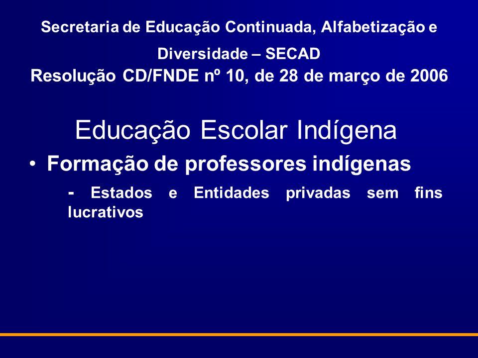 Secretaria de Educação Continuada, Alfabetização e Diversidade – SECAD Resolução CD/FNDE nº 10, de 28 de março de 2006 Educação Escolar Indígena Formação de professores indígenas - Estados e Entidades privadas sem fins lucrativos