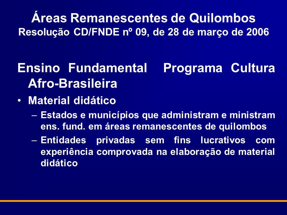 Áreas Remanescentes de Quilombos Resolução CD/FNDE nº 09, de 28 de março de 2006 Ensino Fundamental Programa Cultura Afro-Brasileira Material didático –Estados e municípios que administram e ministram ens.