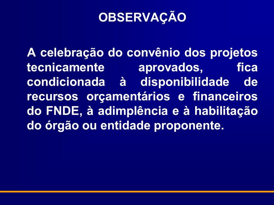 OBSERVAÇÃO A celebração do convênio dos projetos tecnicamente aprovados, fica condicionada à disponibilidade de recursos orçamentários e financeiros do FNDE, à adimplência e à habilitação do órgão ou entidade proponente.