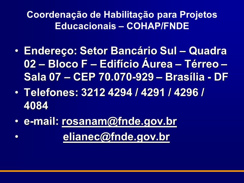 Coordenação de Habilitação para Projetos Educacionais – COHAP/FNDE Endereço: Setor Bancário Sul – Quadra 02 – Bloco F – Edifício Áurea – Térreo – Sala 07 – CEP 70.070-929 – Brasília - DFEndereço: Setor Bancário Sul – Quadra 02 – Bloco F – Edifício Áurea – Térreo – Sala 07 – CEP 70.070-929 – Brasília - DF Telefones: 3212 4294 / 4291 / 4296 / 4084Telefones: 3212 4294 / 4291 / 4296 / 4084 e-mail: rosanam@fnde.gov.bre-mail: rosanam@fnde.gov.brrosanam@fnde.gov.br elianec@fnde.gov.br elianec@fnde.gov.brelianec@fnde.gov.br