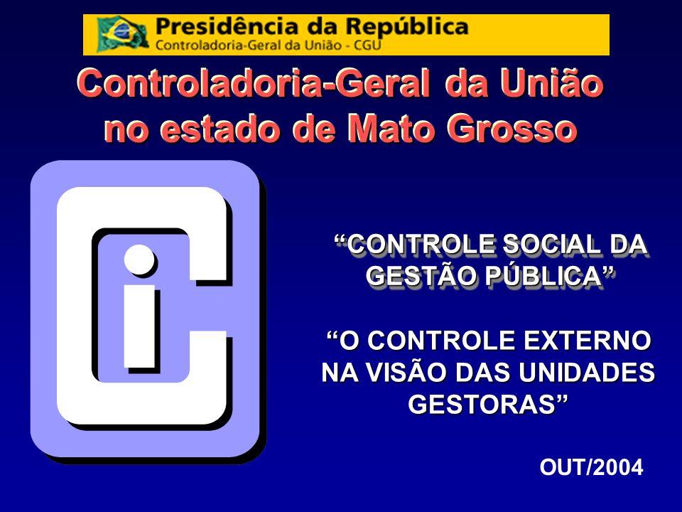 Controladoria-Geral da União no estado de Mato Grosso CONTROLE SOCIAL DA GESTÃO PÚBLICA OUT/2004 O CONTROLE EXTERNO NA VISÃO DAS UNIDADES GESTORAS